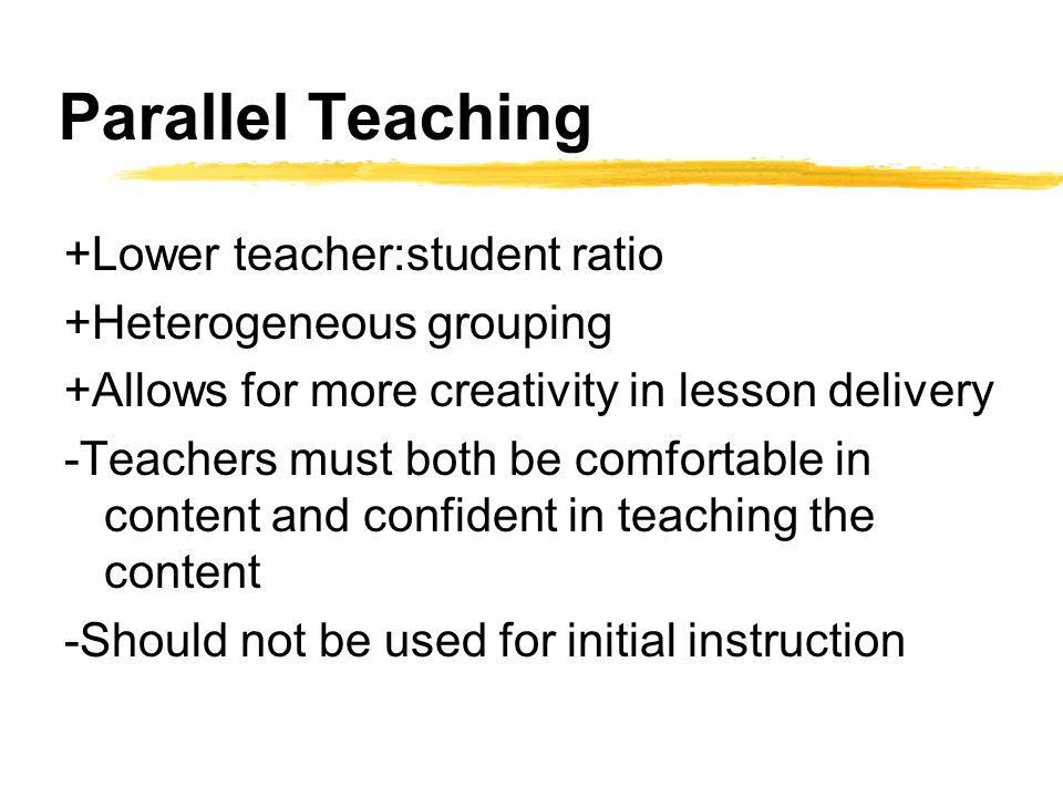 Parallel Teaching +Lower teacher:student ratio +Heterogeneous grouping +Allows for more creativity in lesson delivery -Teachers must both be comfortable in content and confident in teaching the content -Should not be used for initial instruction