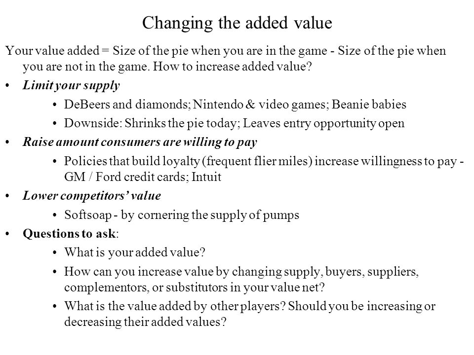 Changing the added value Your value added = Size of the pie when you are in the game - Size of the pie when you are not in the game.