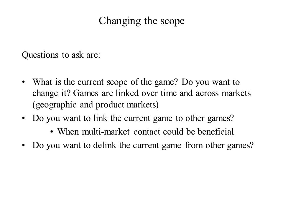 Changing the scope Questions to ask are: What is the current scope of the game.