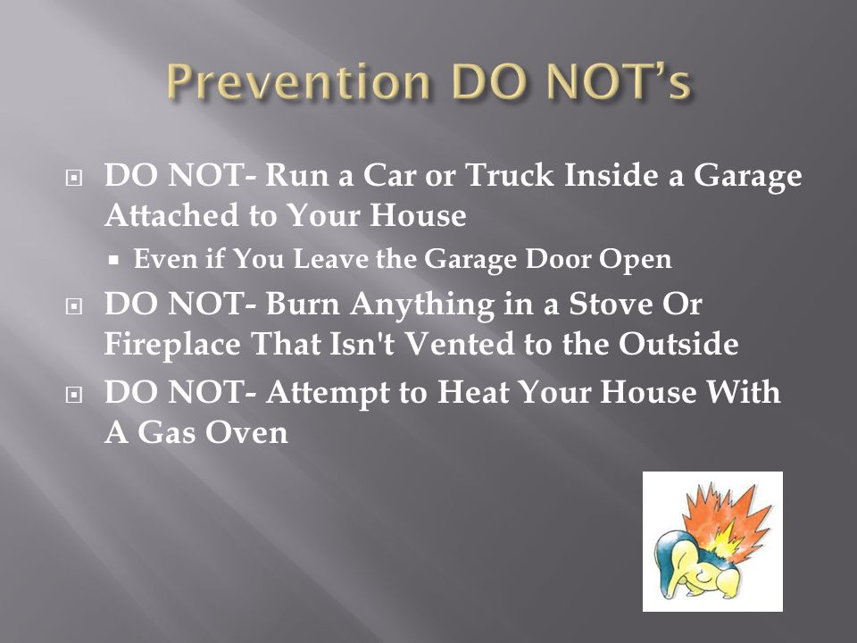  DO NOT- Run a Car or Truck Inside a Garage Attached to Your House  Even if You Leave the Garage Door Open  DO NOT- Burn Anything in a Stove Or Fir