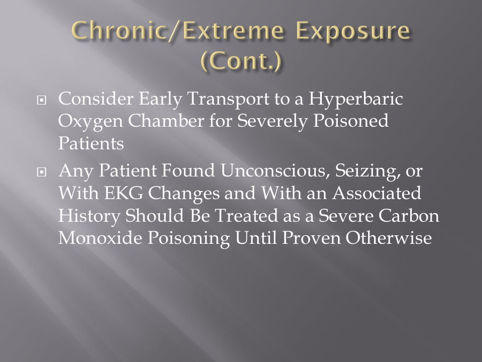  Consider Early Transport to a Hyperbaric Oxygen Chamber for Severely Poisoned Patients  Any Patient Found Unconscious, Seizing, or With EKG Changes