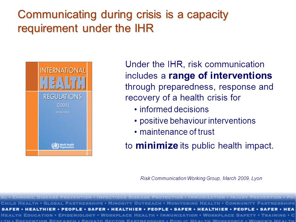Crisis Communication Resources WHO Outbreak Communication Guidelines (2005) www.who.int/infectious-disease-news/IDdocs/whocds200528/whocds200528en.pdf WHO Outbreak Communication Planning Guide (2008) www.who.int/ihr/elibrary/WHOOutbreakCommsPlanngGuide.pdf WHO Communication for behavioural Impact (2012) http://www.who.int/ihr/publications/combi_toolkit_fieldwkbk_outbreaks/en/ CDC Crisis and Emergency Risk Communication Manual http://emergency.cdc.gov/CERC/ PAHO Risk and Outbreak Communication http://new.paho.org/hq/index.php?option=com_content&view=article&id=1940&Itemid =1923&lang=en http://new.paho.org/hq/index.php?option=com_content&view=article&id=1940&Itemid =1923&lang=en