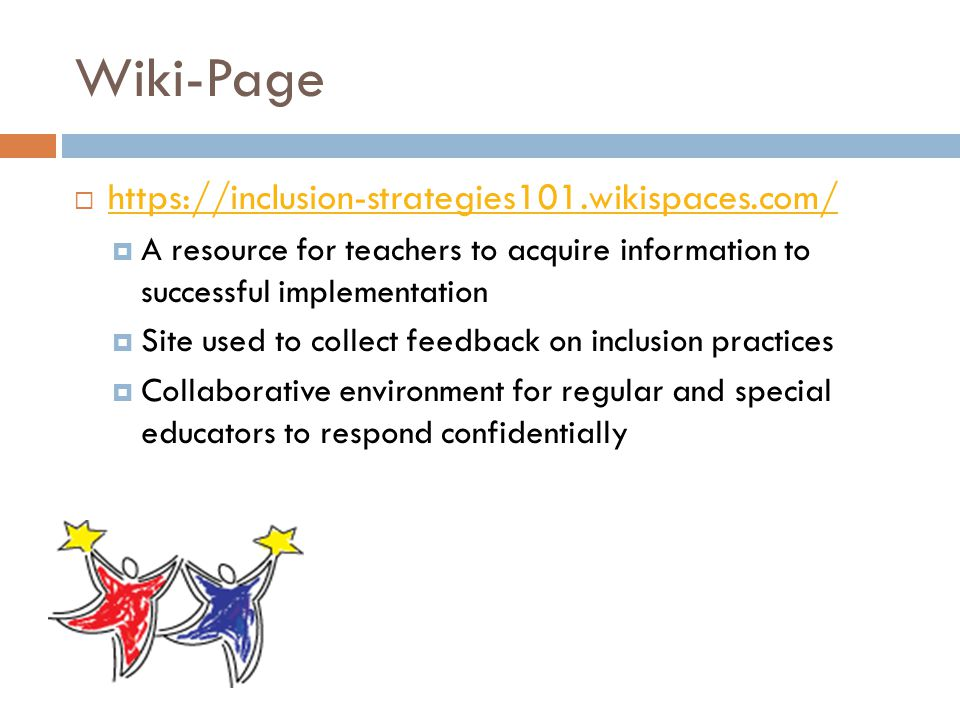 Wiki-Page  https://inclusion-strategies101.wikispaces.com/ https://inclusion-strategies101.wikispaces.com/  A resource for teachers to acquire information to successful implementation  Site used to collect feedback on inclusion practices  Collaborative environment for regular and special educators to respond confidentially