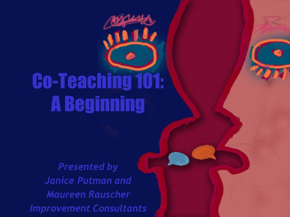 Co-Teaching 101: A Beginning Presented by Janice Putman and Maureen Rauscher Improvement Consultants