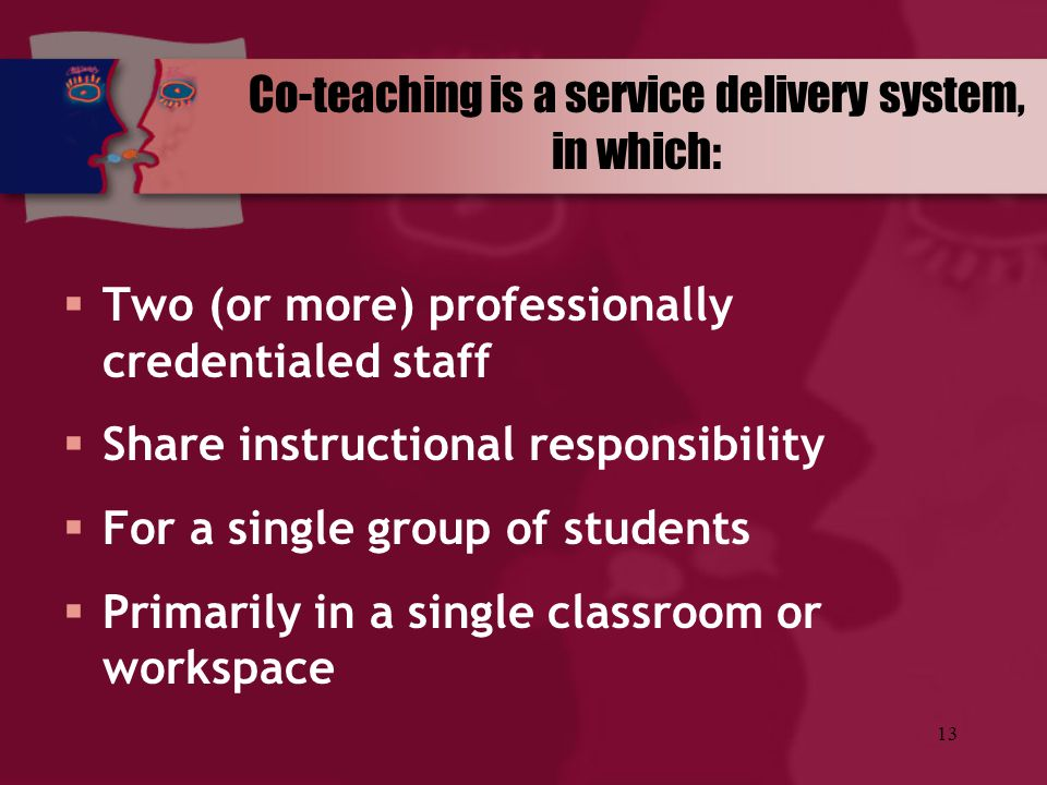 13 Co-teaching is a service delivery system, in which:  Two (or more) professionally credentialed staff  Share instructional responsibility  For a