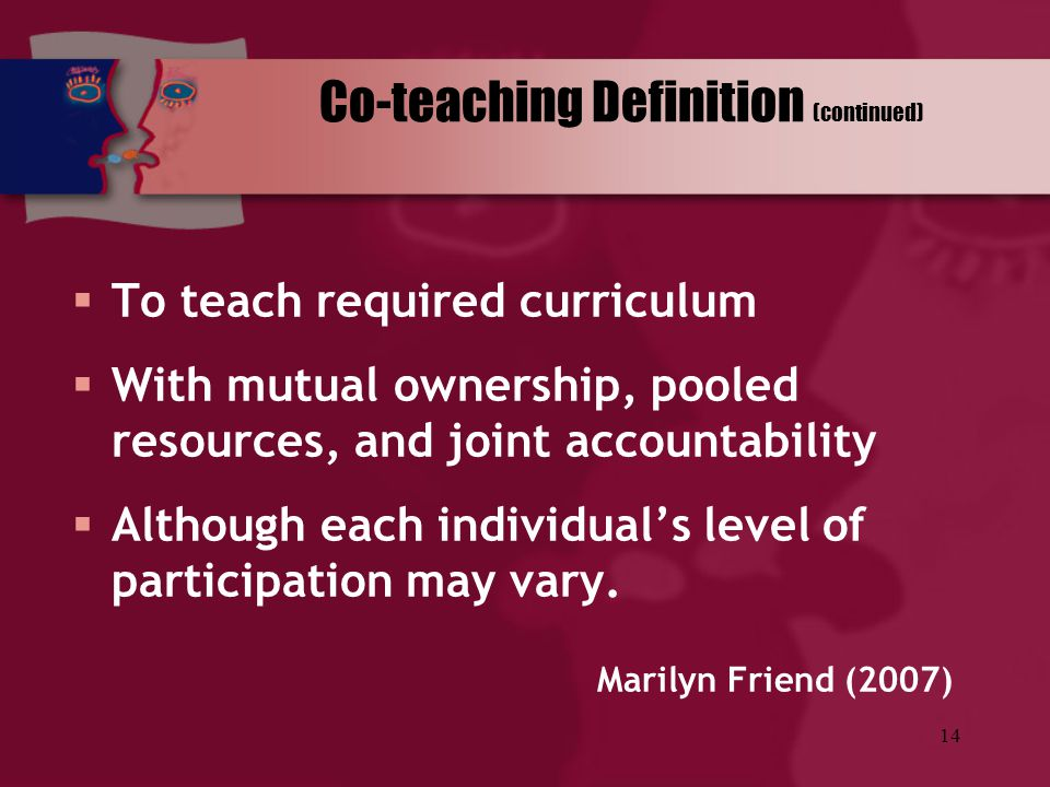 14 Co-teaching Definition (continued)  To teach required curriculum  With mutual ownership, pooled resources, and joint accountability  Although ea