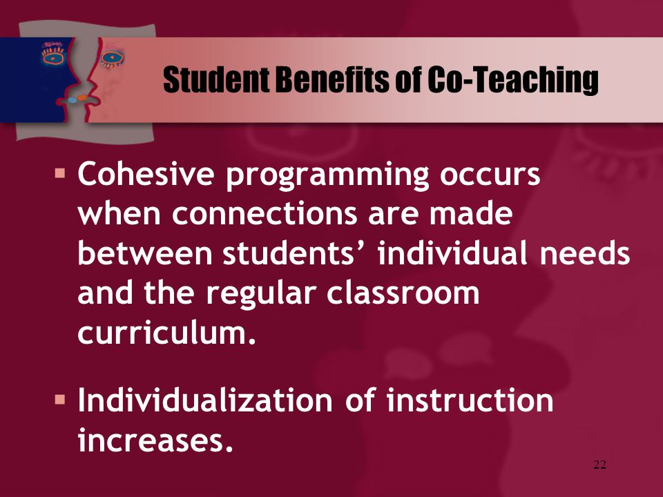22 Student Benefits of Co-Teaching  Cohesive programming occurs when connections are made between students' individual needs and the regular classroo