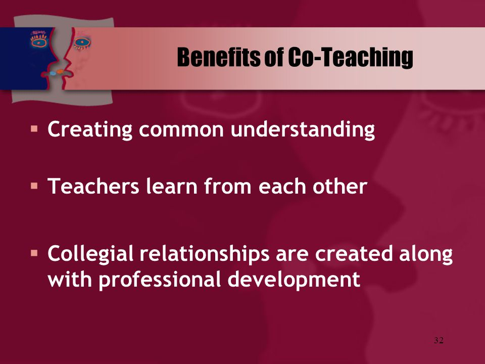 32 Benefits of Co-Teaching  Creating common understanding  Teachers learn from each other  Collegial relationships are created along with professio