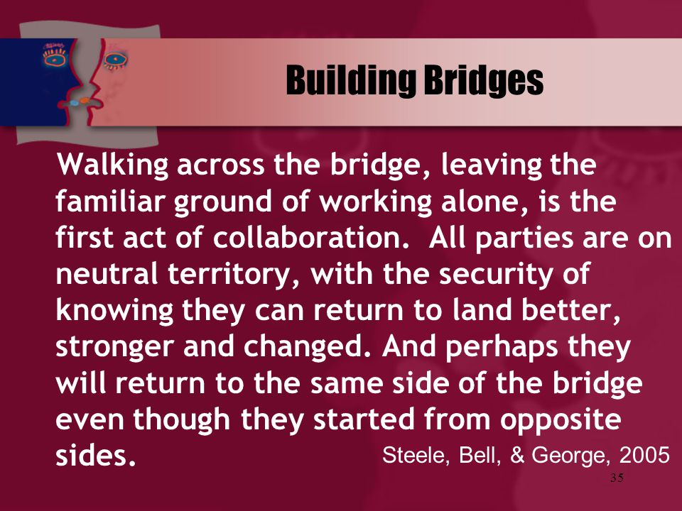 35 Building Bridges Walking across the bridge, leaving the familiar ground of working alone, is the first act of collaboration. All parties are on neu
