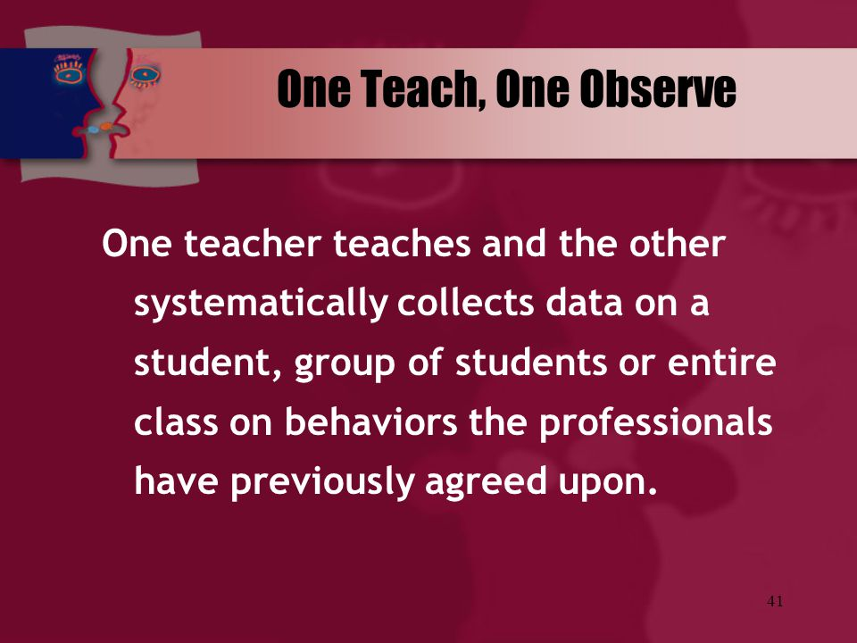 41 One Teach, One Observe One teacher teaches and the other systematically collects data on a student, group of students or entire class on behaviors