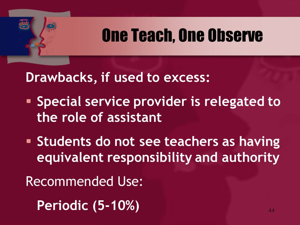 44 One Teach, One Observe Drawbacks, if used to excess:  Special service provider is relegated to the role of assistant  Students do not see teacher