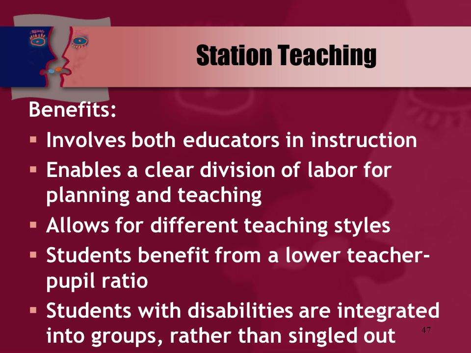 47 Station Teaching Benefits:  Involves both educators in instruction  Enables a clear division of labor for planning and teaching  Allows for diff