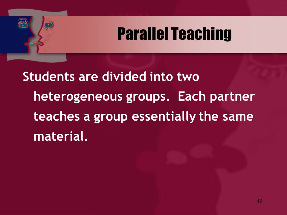 49 Parallel Teaching Students are divided into two heterogeneous groups. Each partner teaches a group essentially the same material.