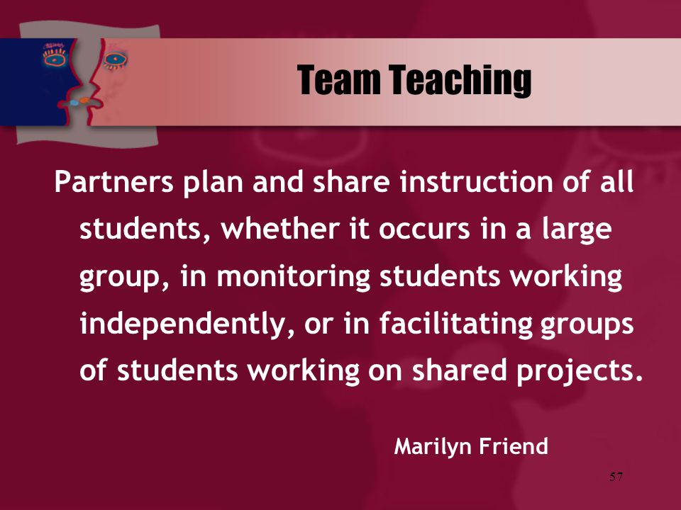 57 Team Teaching Partners plan and share instruction of all students, whether it occurs in a large group, in monitoring students working independently