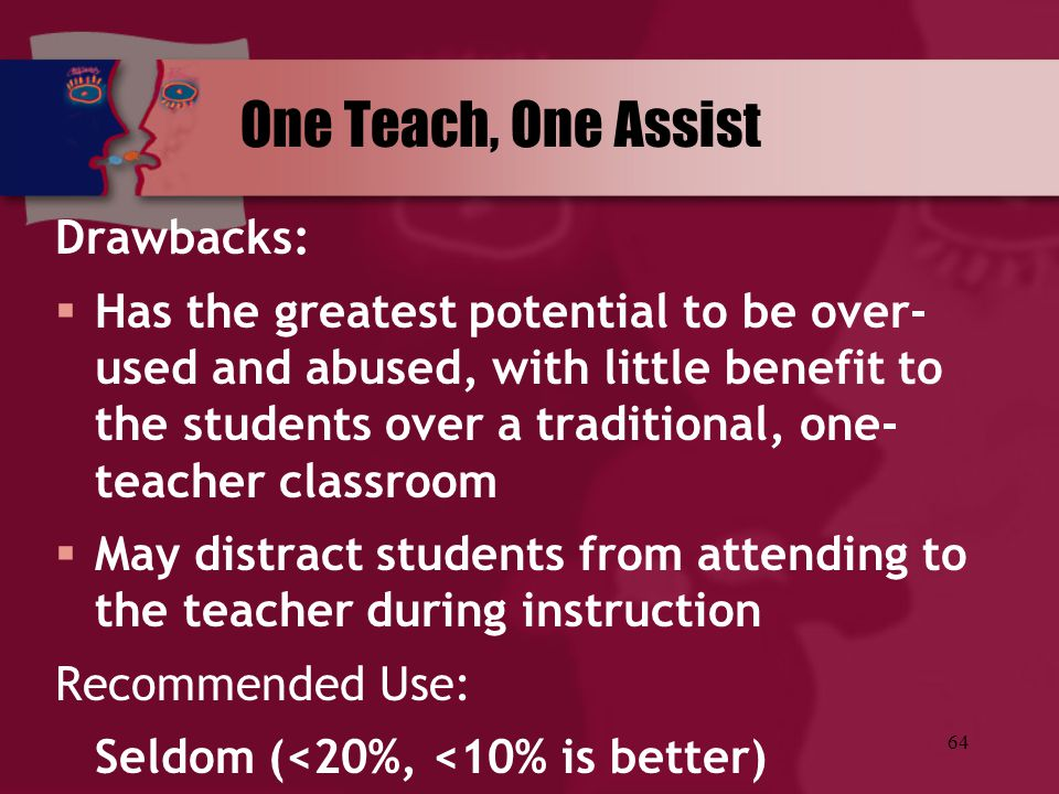64 One Teach, One Assist Drawbacks:  Has the greatest potential to be over- used and abused, with little benefit to the students over a traditional,