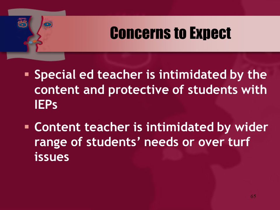 65 Concerns to Expect  Special ed teacher is intimidated by the content and protective of students with IEPs  Content teacher is intimidated by wide