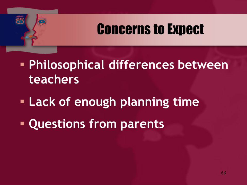 66  Philosophical differences between teachers  Lack of enough planning time  Questions from parents Concerns to Expect
