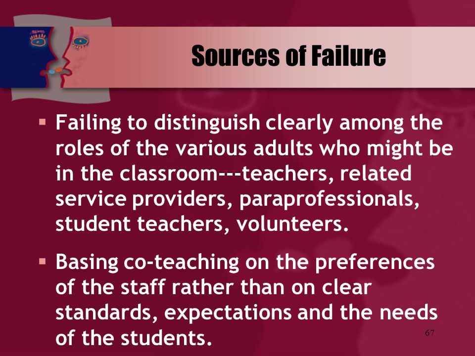 67 Sources of Failure  Failing to distinguish clearly among the roles of the various adults who might be in the classroom---teachers, related service
