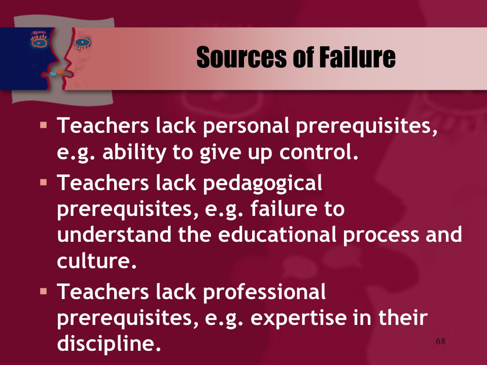 68 Sources of Failure  Teachers lack personal prerequisites, e.g. ability to give up control.  Teachers lack pedagogical prerequisites, e.g. failure