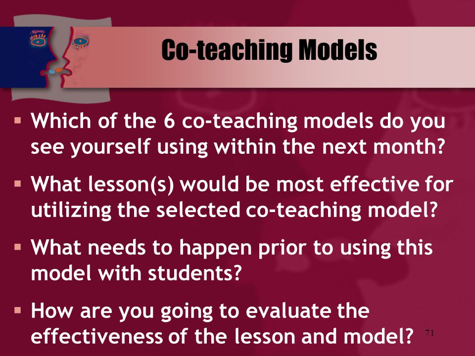 71 Co-teaching Models  Which of the 6 co-teaching models do you see yourself using within the next month?  What lesson(s) would be most effective fo