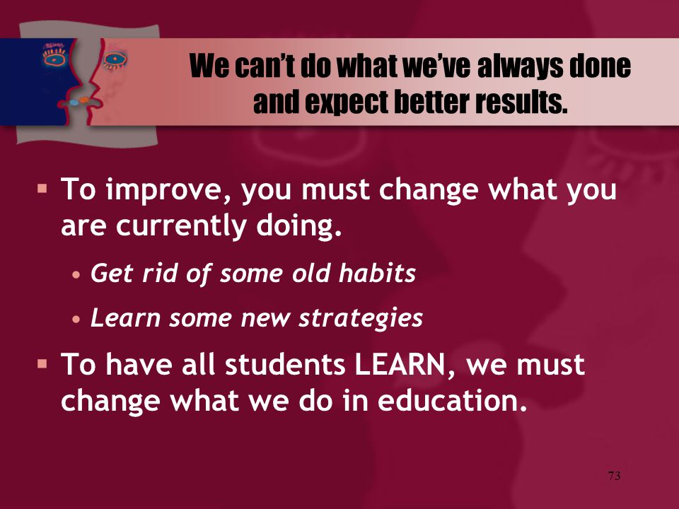 73 We can't do what we've always done and expect better results.  To improve, you must change what you are currently doing. Get rid of some old habit