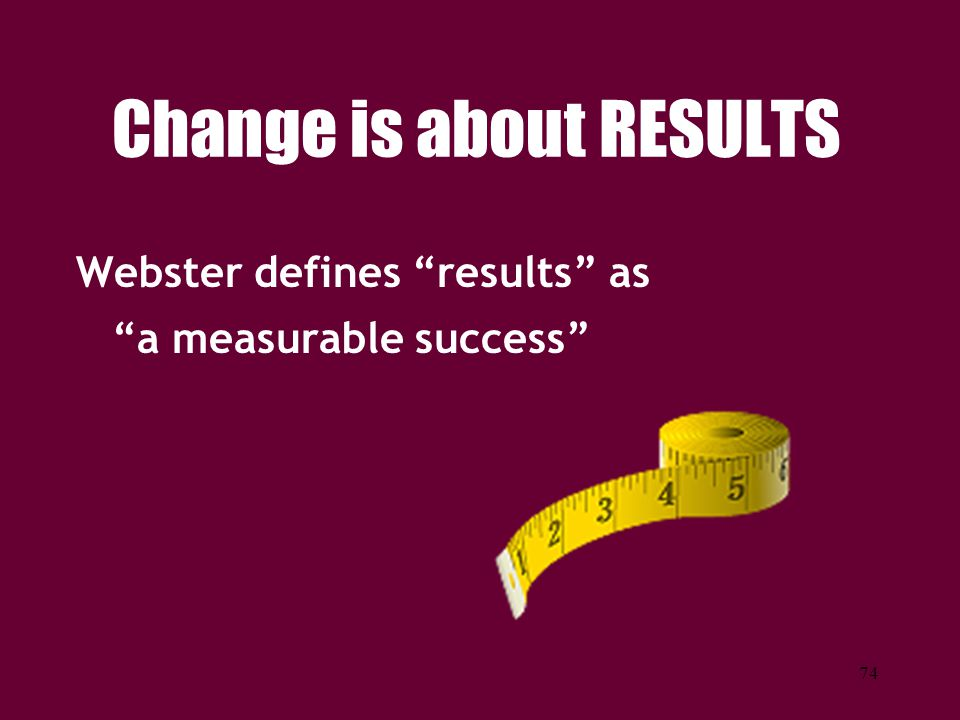 """74 Change is about RESULTS Webster defines """"results"""" as """"a measurable success"""""""