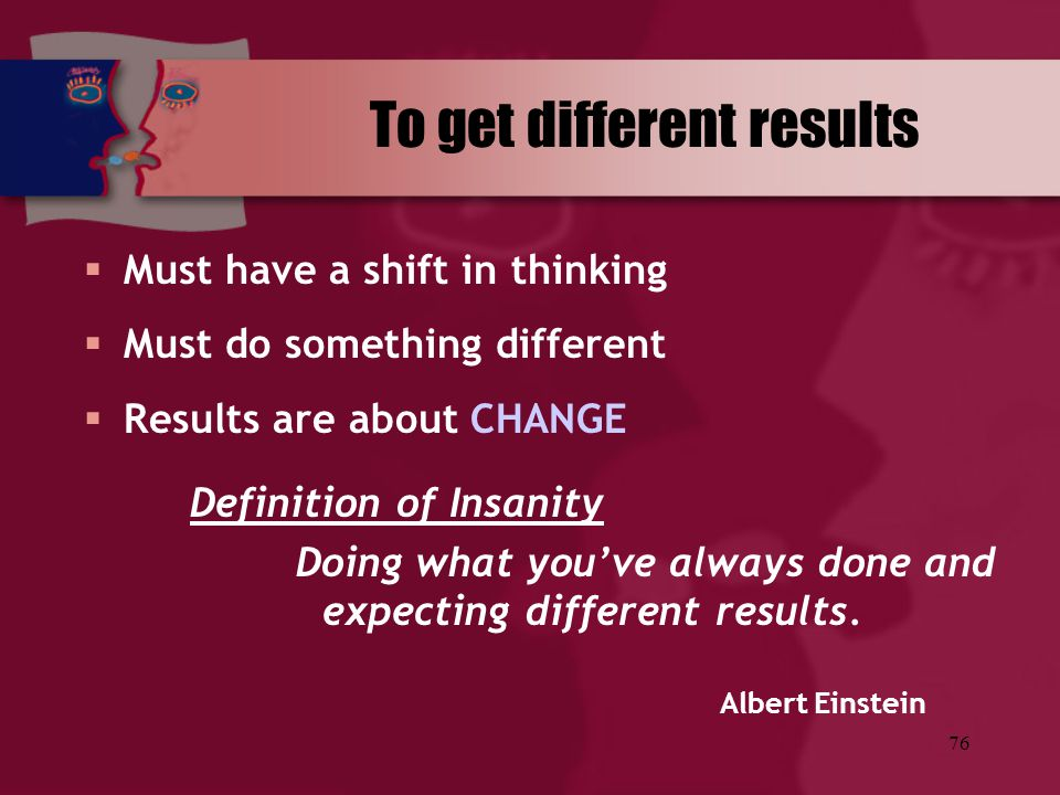76 To get different results  Must have a shift in thinking  Must do something different  Results are about CHANGE Definition of Insanity Doing what