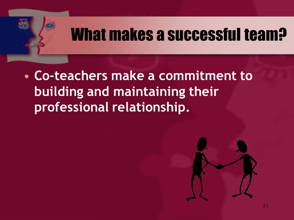 81 Co-teachers make a commitment to building and maintaining their professional relationship. What makes a successful team?
