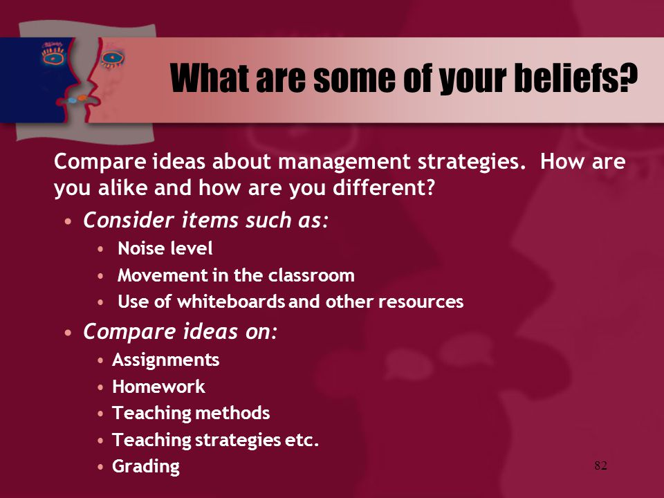 82 What are some of your beliefs? Compare ideas about management strategies. How are you alike and how are you different? Consider items such as: Nois