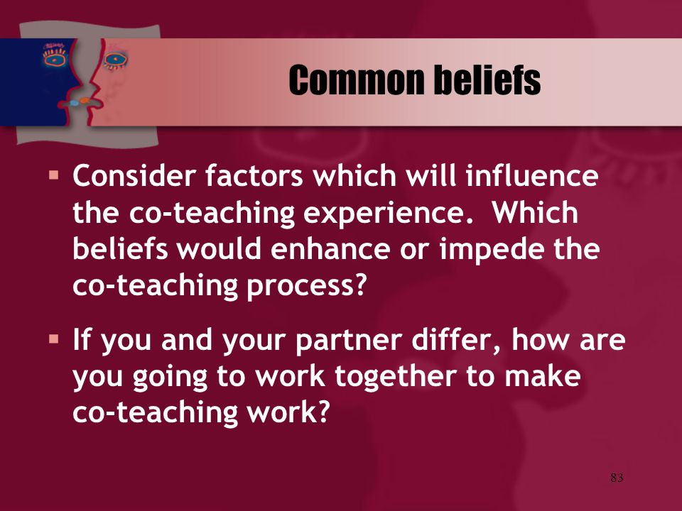 83 Common beliefs  Consider factors which will influence the co-teaching experience. Which beliefs would enhance or impede the co-teaching process? 