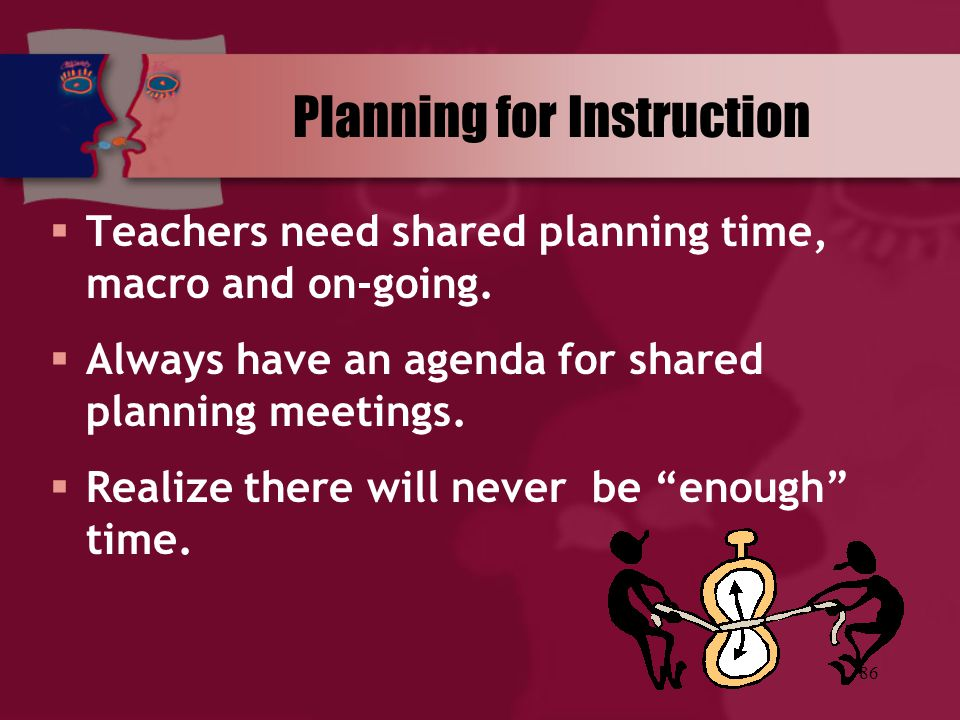 86 Planning for Instruction  Teachers need shared planning time, macro and on-going.  Always have an agenda for shared planning meetings.  Realize