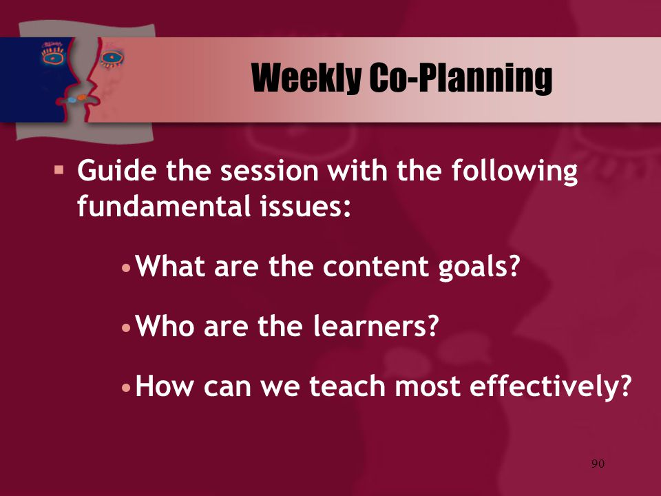 90 Weekly Co-Planning  Guide the session with the following fundamental issues: What are the content goals? Who are the learners? How can we teach mo