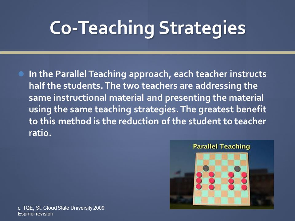 Co-Teaching Strategies In the Parallel Teaching approach, each teacher instructs half the students. The two teachers are addressing the same instructi