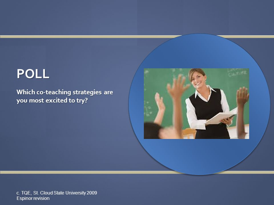 POLL Which co-teaching strategies are you most excited to try? c. TQE, St. Cloud State University 2009 Espinor revision