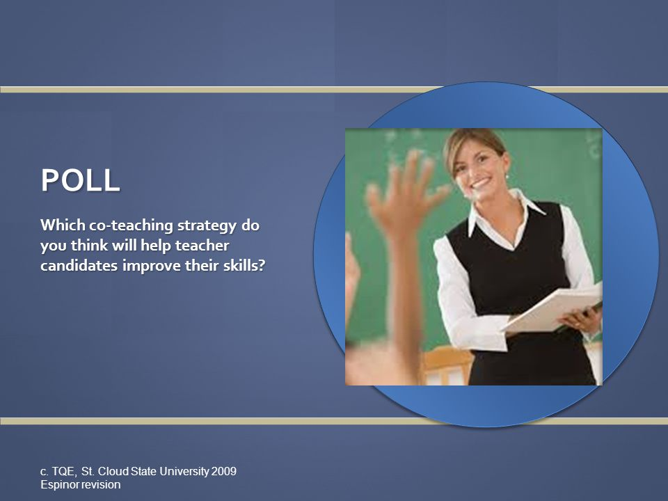 POLL Which co-teaching strategy do you think will help teacher candidates improve their skills? c. TQE, St. Cloud State University 2009 Espinor revisi