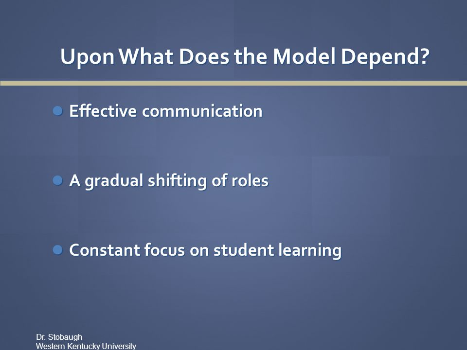 Upon What Does the Model Depend? Effective communication Effective communication A gradual shifting of roles A gradual shifting of roles Constant focu