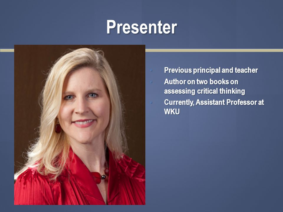 Presenter Previous principal and teacher Author on two books on assessing critical thinking Currently, Assistant Professor at WKU