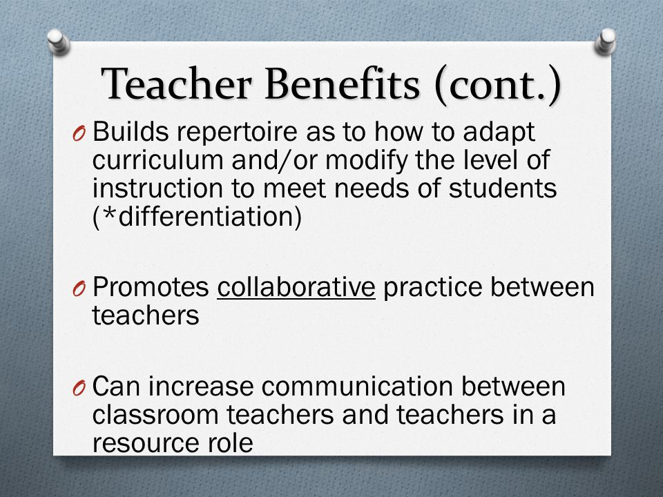 Teacher Benefits (cont.) O Builds repertoire as to how to adapt curriculum and/or modify the level of instruction to meet needs of students (*differen