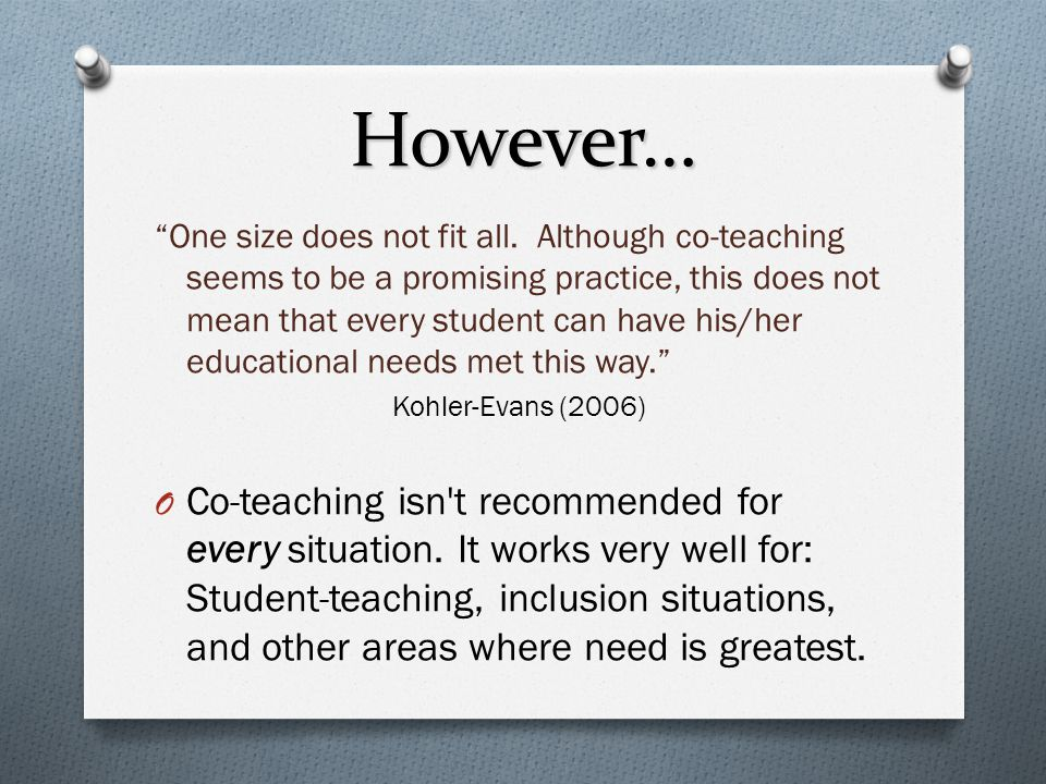 """""""One size does not fit all. Although co-teaching seems to be a promising practice, this does not mean that every student can have his/her educational"""