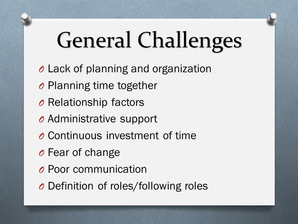 General Challenges O Lack of planning and organization O Planning time together O Relationship factors O Administrative support O Continuous investmen