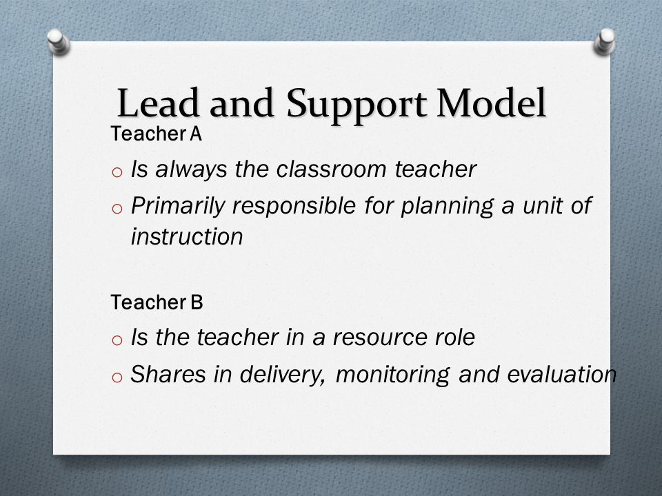 Lead and Support Model Teacher A o Is always the classroom teacher o Primarily responsible for planning a unit of instruction Teacher B o Is the teach