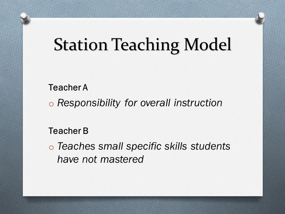 Station Teaching Model Teacher A o Responsibility for overall instruction Teacher B o Teaches small specific skills students have not mastered