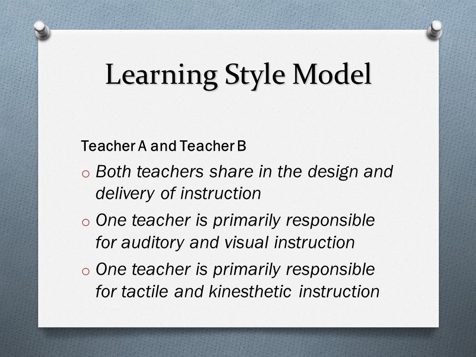 Learning Style Model Teacher A and Teacher B o Both teachers share in the design and delivery of instruction o One teacher is primarily responsible fo