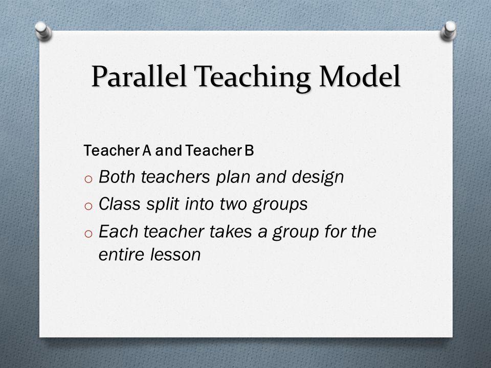 Parallel Teaching Model Teacher A and Teacher B o Both teachers plan and design o Class split into two groups o Each teacher takes a group for the ent