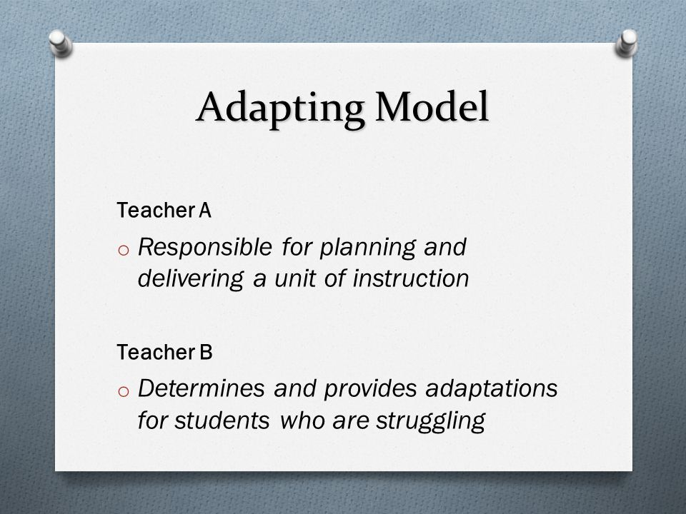 Adapting Model Teacher A o Responsible for planning and delivering a unit of instruction Teacher B o Determines and provides adaptations for students