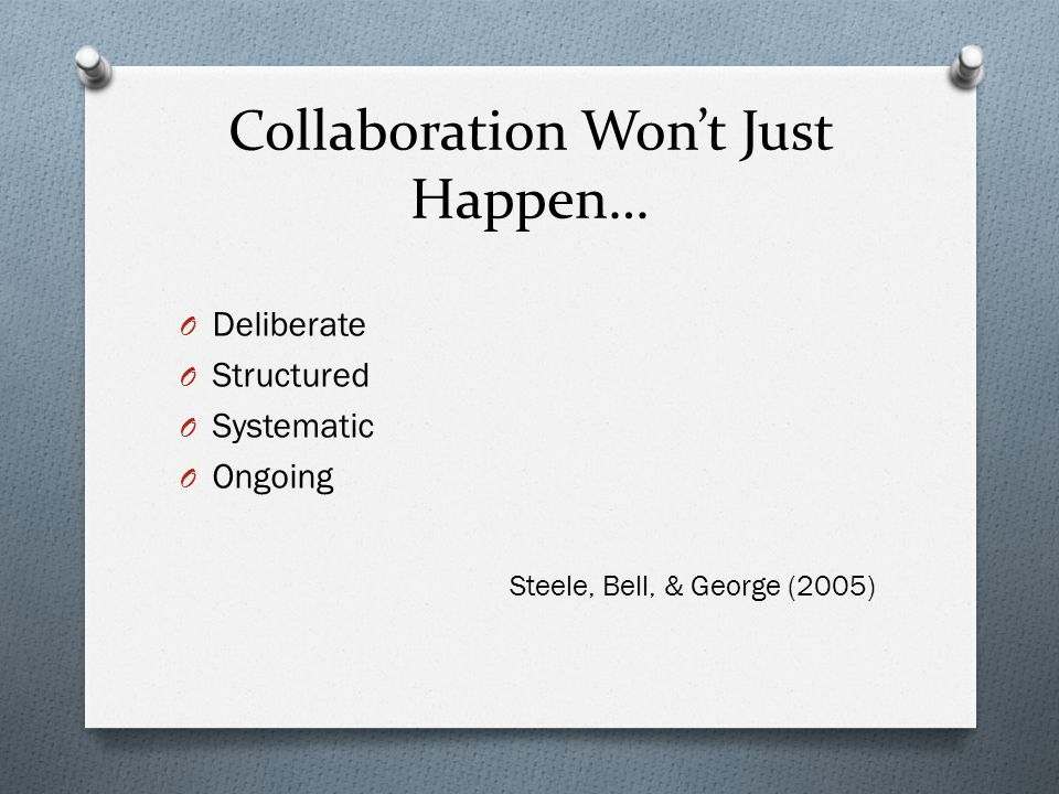 Collaboration Won't Just Happen… O Deliberate O Structured O Systematic O Ongoing Steele, Bell, & George (2005)