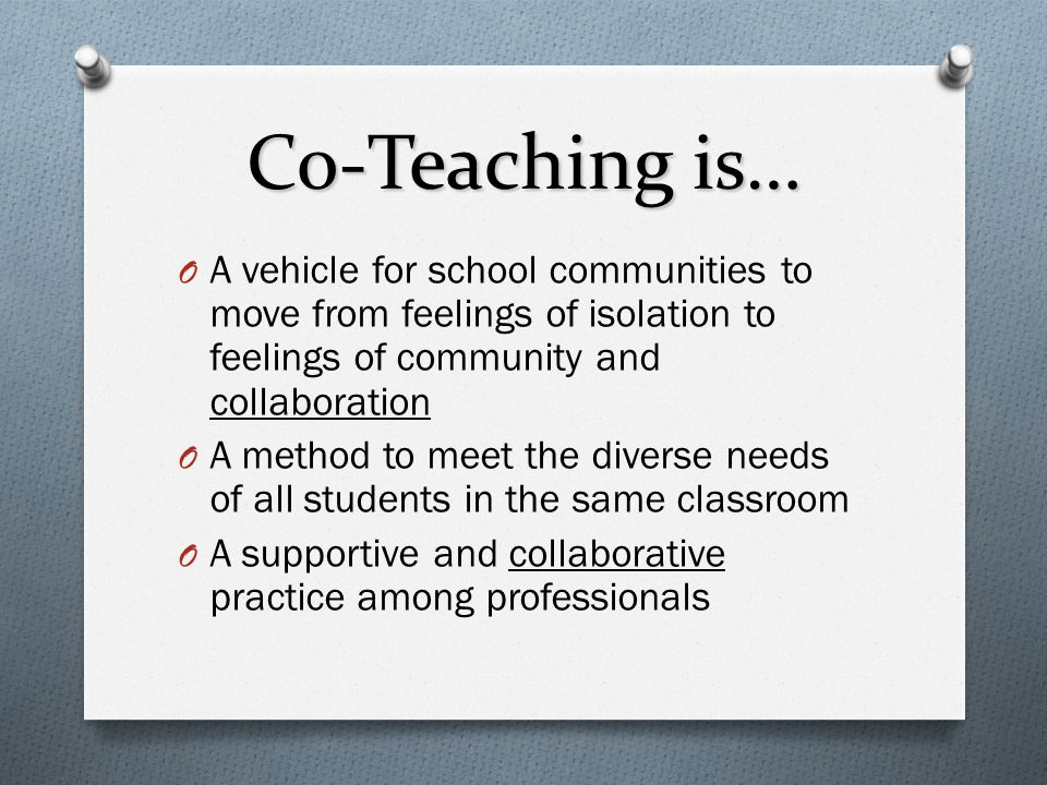 Co-Teaching is… O A vehicle for school communities to move from feelings of isolation to feelings of community and collaboration O A method to meet th