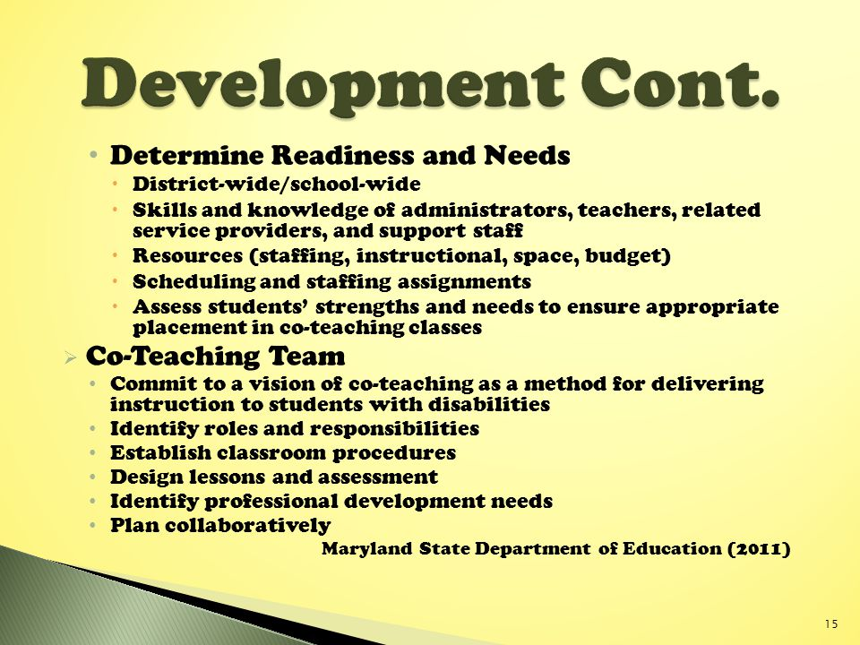 Determine Readiness and Needs  District-wide/school-wide  Skills and knowledge of administrators, teachers, related service providers, and support staff  Resources (staffing, instructional, space, budget)  Scheduling and staffing assignments  Assess students' strengths and needs to ensure appropriate placement in co-teaching classes  Co-Teaching Team Commit to a vision of co-teaching as a method for delivering instruction to students with disabilities Identify roles and responsibilities Establish classroom procedures Design lessons and assessment Identify professional development needs Plan collaboratively Maryland State Department of Education (2011) 15