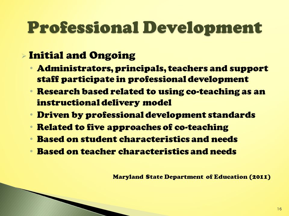  Initial and Ongoing Administrators, principals, teachers and support staff participate in professional development Research based related to using co-teaching as an instructional delivery model Driven by professional development standards Related to five approaches of co-teaching Based on student characteristics and needs Based on teacher characteristics and needs Maryland State Department of Education (2011) 16