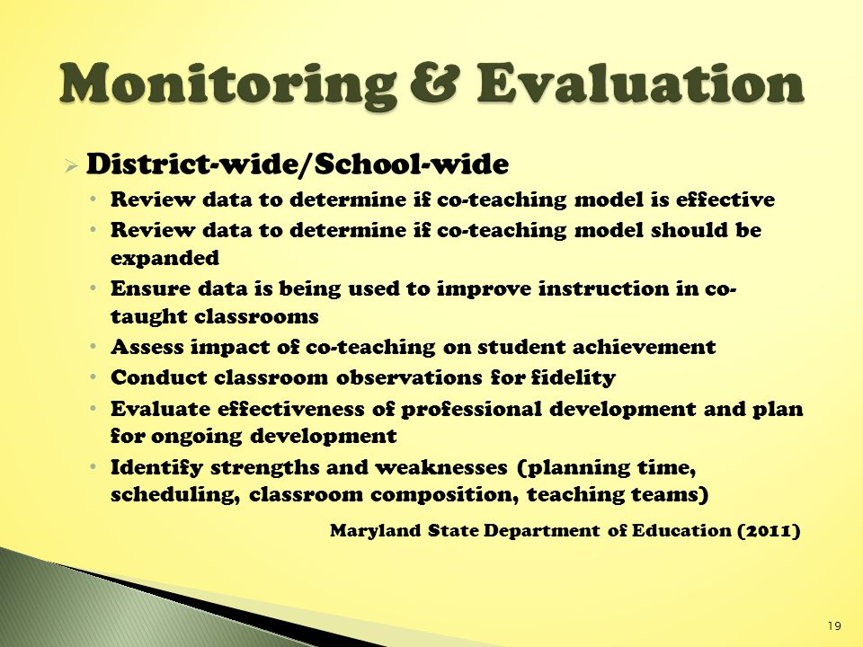  District-wide/School-wide Review data to determine if co-teaching model is effective Review data to determine if co-teaching model should be expanded Ensure data is being used to improve instruction in co- taught classrooms Assess impact of co-teaching on student achievement Conduct classroom observations for fidelity Evaluate effectiveness of professional development and plan for ongoing development Identify strengths and weaknesses (planning time, scheduling, classroom composition, teaching teams) Maryland State Department of Education (2011) 19